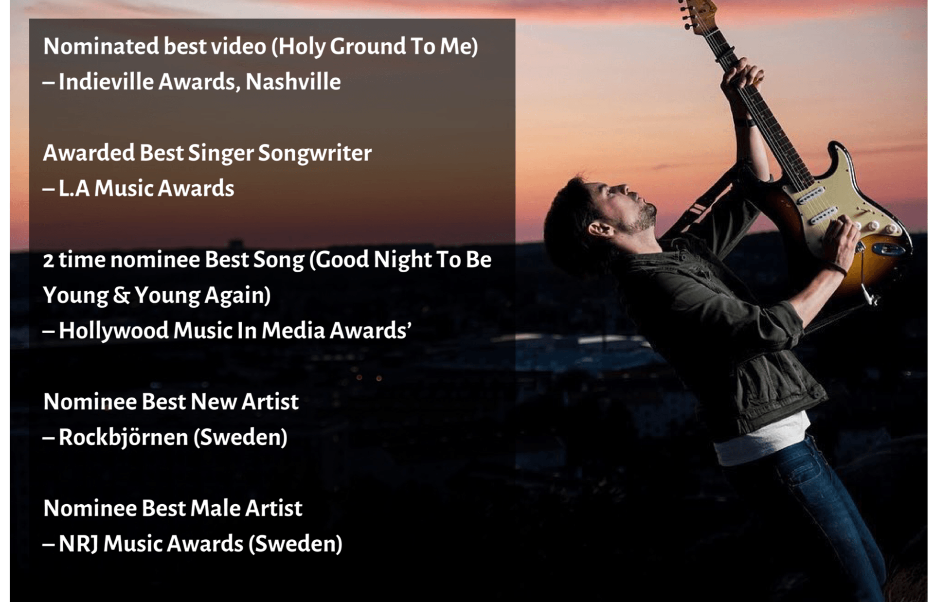 Nominated best video (Holy Ground to Me) - Indieville Awards, Nashville. Awarded best singer songwriter - L.A Music Awards. 2 time nominee best song (Good Night To Be Young & Young Again) - Hollywood Music In Media Awards. Nominee Best New Artist - Rockbjörnen (Sweden). Nominee est Male Artist - NRJ Music Awards (Sweden)